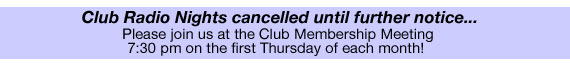 Club Radio Nights cancelled until further notice... Please join us at the Club Membership Meeting at 7:30 on the first Thursday of each month!